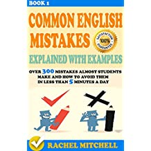 Common English Mistakes Explained With Examples: Over 300 Mistakes Almost Students Make and How To Avoid Them In Less Than 5 Minutes A Day (Book 1) (English Edition)