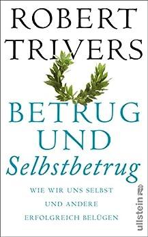 Betrug und Selbstbetrug: Wir wir uns selbst und andere erfolgreich belügen von [Trivers, Robert L.]
