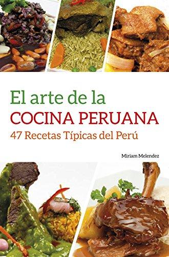 El Arte De La Cocina Peruana: 47 Recetas Típicas del Perú (Spanish Edition)