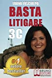Basta Litigare 3C: Tecniche e Strategie Per Prevenire i Conflitti, Gestire La Rabbia e Farsi Valere In 3 Passi Col Metodo Delle 3C.