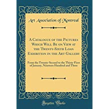 A Catalogue of the Pictures Which Will Be on View at the Twenty-Sixth Loan Exhibition in the Art Gallery: From the Twenty-Second to the Thirty-First ... Nineteen Hundred and Three (Classic Reprint)