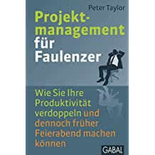 Projektmanagement für Faulenzer: Wie Sie Ihre Produktivität verdoppeln und dennoch früher Feierabend machen können (Dein Business) (German Edition)
