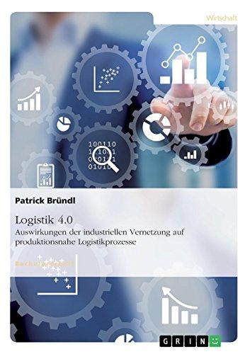 Logistik 4.0. Auswirkungen der industriellen Vernetzung auf produktionsnahe Logistikprozesse