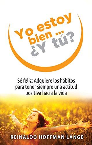 Yo estoy bien...¿Y tú?: Sé feliz: Adquiere los hábitos para tener siempre una actitud positiva hacia la vida por Reinaldo Hoffmann Lange