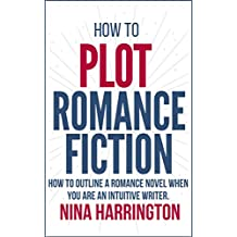 HOW TO PLOT ROMANCE FICTION: KEEP YOUR PANTS ON! HOW TO OUTLINE A ROMANCE NOVEL WHEN YOU ARE AN INTUITIVE WRITER (English Edition)