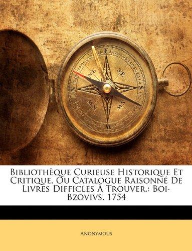 Bibliothèque Curieuse Historique Et Critique, Ou Catalogue Raisonné De Livres Difficles À Trouver,: Boi-Bzovivs. 1754