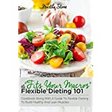 Fits Your Macros: The Flexible Dieting 101 Cookbook Along With a Guide to Flexible Dieting To Build Healthy and Lean Muscles (English Edition)