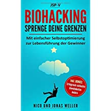 Biohacking - Sprenge Deine Grenzen: Mit einfacher Selbstoptimierung zur Lebensführung der Gewinner