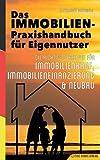 Das Immobilien-Praxishandbuch für Eigennutzer: Die richtige Strategie für Immobilienkauf, Immobilienfinanzierung & Neubau