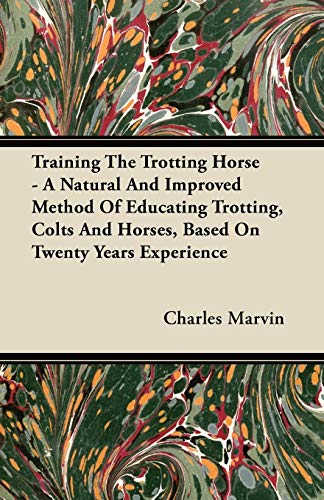 Training The Trotting Horse - A Natural And Improved Method Of Educating Trotting, Colts And Horses, Based On Twenty Years Experience