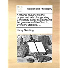 A rational enquiry into the proper methods of supporting Christianity, so far as it concerns the governors of the Church. By Henry Stebbing.