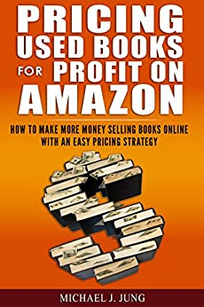 Pricing Used Books for Profit on Amazon: How to Make More Money Selling Books Online With an Easy Pricing Strategy (Sell Books Fast Online Book 2) by [Jung, Michael J.]