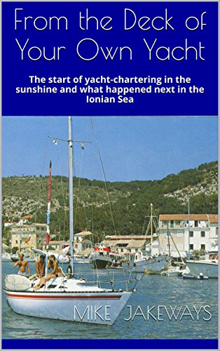 From the Deck of Your Own Yacht: The start of yacht-chartering in the sunshine and what happened next in the Ionian Sea (English Edition)