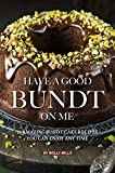 Have A Good Bundt on Me: 25 Amazing Bundt Cake Recipes You Can Enjoy Any Time (English Edition)