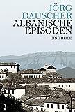 Albanische Episoden: Eine Reise - Jörg Dauscher