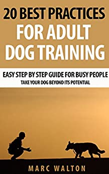 20 Best Practices for Adult Dog Training: Easy Step by Step Guide for Busy People - Take Your Dog Beyond its Potential by [Walton, Marc]