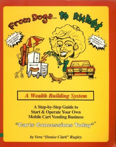 From Dogs to Riches: A Step-By-Step Guide to Start and Operate Your Own Mobile Cart Vending Business. Includes Merchandise and Food Carts by Vera D. Clark-Rugley (1993-02-03) (Mobile Vending)