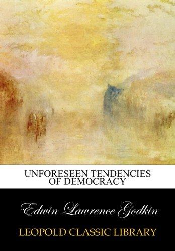 Unforeseen tendencies of democracy por Edwin Lawrence Godkin