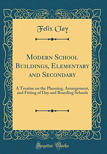 Modern School Buildings, Elementary and Secondary: A Treatise on the Planning, Arrangement, and Fitting of Day and Boarding Schools (Classic Reprint)