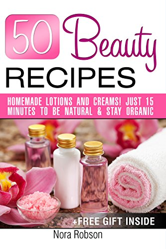 50 Beauty Recipes Homemade lotions and creams! Just 15 minutes to be natural & stay organic (+ a free gift inside) (English Edition)
