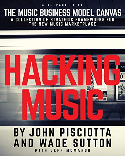 Hacking Music: The Music Business Model Canvas - A Collection of Strategic Frameworks for the New Music Marketplace.