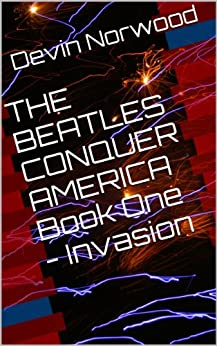 THE BEATLES CONQUER AMERICA Book One - Invasion by [Norwood, Devin]