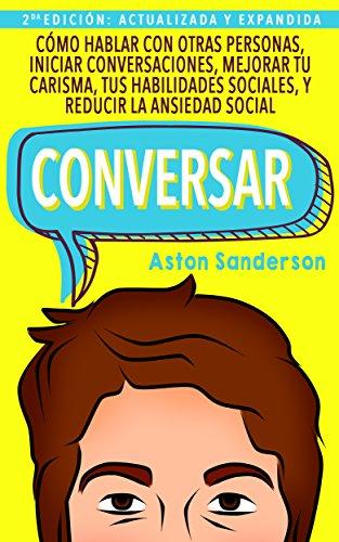 Conversar: Cómo Hablar con Otras Personas, Mejorar tu Carisma, Habilidades Sociales, Iniciar Conversaciones y Reducir la Ansiedad Social