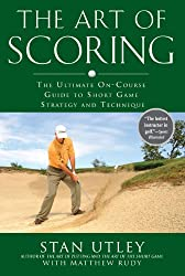 Art of Scoring, The : The Ultimate On-Course Guide to Short Game Strategy and Technique