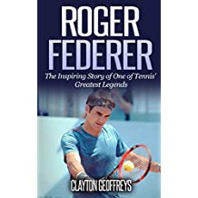 Roger Federer: The Inspiring Story of One of Tennis' Greatest Legends (Tennis Biography Books)
