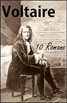 Voltaire: 10 Romane u.a. Candide, Die Prinzessin von Babylon, Mikromegas, Skarmentados Reisen, Der Weiße und der Schwarze, Wie's in der Welt geht!, Jeannot und Colin, Der Hurone, Zadig von [Voltaire]