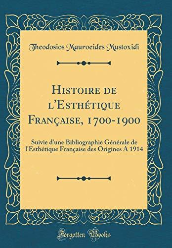 Histoire de l'Esthétique Française, 1700-1900: Suivie d'une Bibliographie Générale de l'Esthétique Française des Origines A 1914 (Classic Reprint)