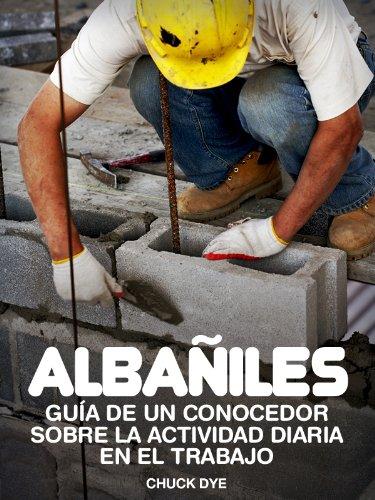 Albañiles: Historias de Personas Que Lo han Hecho: Con información sobre las condiciones de entrenamiento y de trabajo, expectativa salarial y más (puestos de trabajo)