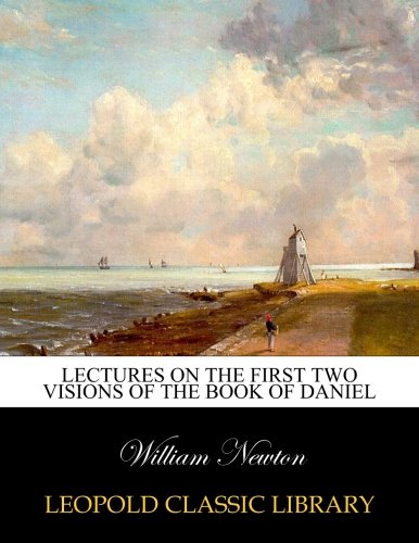 Lectures on the first two visions of the book of Daniel por William Newton