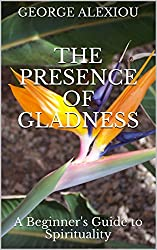 The Presence of Gladness: A Beginner's Guide to Spirituality (English Edition)