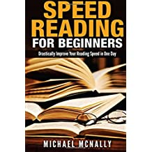 Speed Reading For Beginners: Drastsically Improve Your Reading Speed in One Day