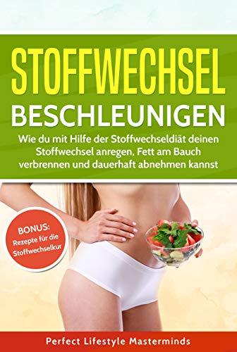 Stoffwechsel beschleunigen: Wie du mit Hilfe der Stoffwechseldiät deinen Stoffwechsel anregen, Fett am Bauch verbrennen und dauerhaft abnehmen kannst -