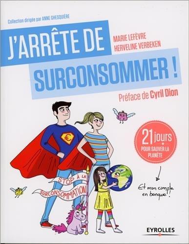 J'arrête De Surconsommer !: 21 Jours Pour Sauver La Planète Et Mon Compte En Banque !