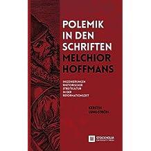 Polemik in den Schriften Melchior Hoffmans: Inszenierungen Rhetorischer Streitkultur in der Reformationszeit