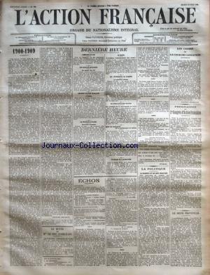 ACTION FRANCAISE (L') [No 166] du 15/06/1909 - 1900-1909 PAR CHARLES MAURRAS - LE BUSTE DE MGR LE DUC D'ORLEANS - DERNIERE HEURE - CAMELOTS DU ROI - UNE REUNION ROTALISTE - REUNION D'ACTION FRANCAISE - LA PROVENCE RAVAGEE - AU MAROC - LES EVENEMENTS DE TURQUIE - LE CINQUANTENAIRE ITALIEN - MORT DU PRESIDENT DE LA REPUBLIQUE BRESIL - ETAT-MAJOR GENERAL DE L'ARMEE - UN DRAME DE L'ALCOOLISME - LA POLITIQUE - LE CHEMINOT ET SES DEUX MARATRES PAR H. V - LES CRIMES DE LA COUR DE CASSATION - PROGRAMME