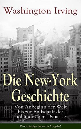 York Vollständige New (Die New-York Geschichte: Von Anbeginn der Welt bis zur Endschaft der holländischen Dynastie (Vollständige deutsche Ausgabe))
