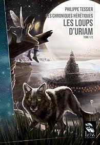 Les chroniques hérétiques, tome 1 : Les loups d'Uriam par Philippe Tessier
