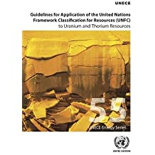 Guidelines for Application of the United Nations Framework Classification for Resources (UNFC) to Uranium and Thorium Resources (ECE Energy Series)