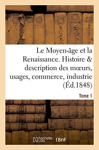 Le Moyen-âge et la Renaissance, histoire et description des moeurs et usages, du commerce Tome 1 par Paul Lacroix