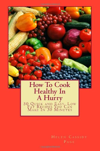How To Cook Healthy In A Hurry: 50 Quick and Easy, Low Fat Recipes You Can Make In 30 Minutes: Volume 1