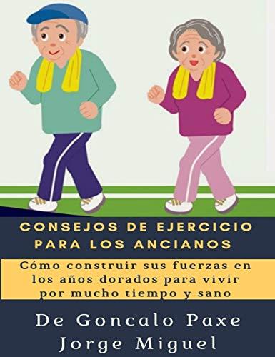 CONSEJOS DE EJERCICIO PARA LOS ANCIANOS : Cómo construir sus fuerzas en los años dorados para vivir por mucho tiempo y sano