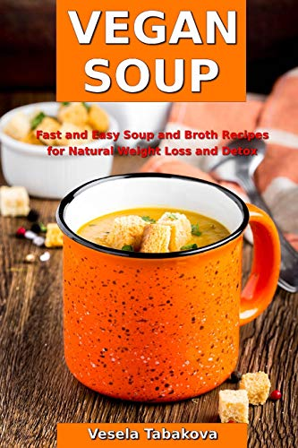 Vegan Soup: Fast and Easy Soup and Broth Recipes for Natural Weight Loss and Detox: Healthy Weight Loss Cooking and Cookbooks (Souping and Soup Diet, Band 1) - Free Fast Gluten Food