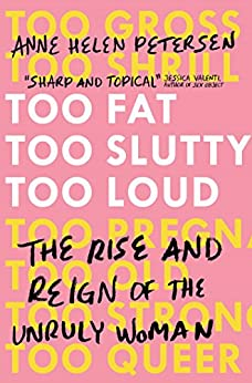 Too Fat, Too Slutty, Too Loud: The Rise and Reign of the Unruly Woman (English Edition)