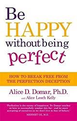 Be Happy Without Being Perfect: How to break free from the perfection deception in all aspects of your life by Alice D. Domar (2011-08-04)