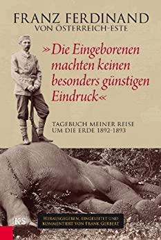 """""""Die Eingeborenen machten keinen besonders günstigen Eindruck"""": Tagebuch meiner Reise um die Erde 1892-1893 von [Österreich-Este, Franz Ferdinand Von]"""