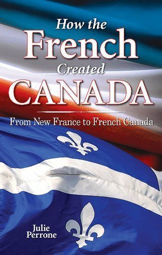 how-the-french-created-canada-from-new-france-to-french-canada-by-julie-perrone-2009-04-01